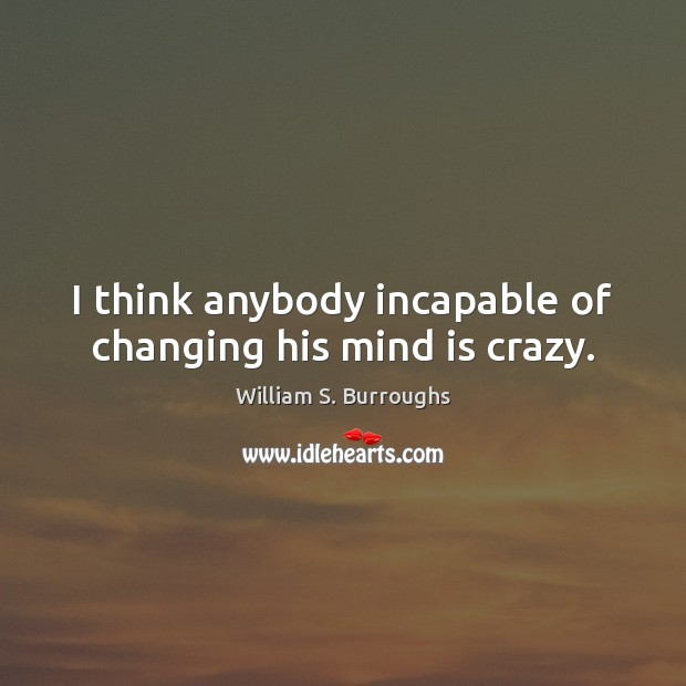 I think anybody incapable of changing his mind is crazy. Image