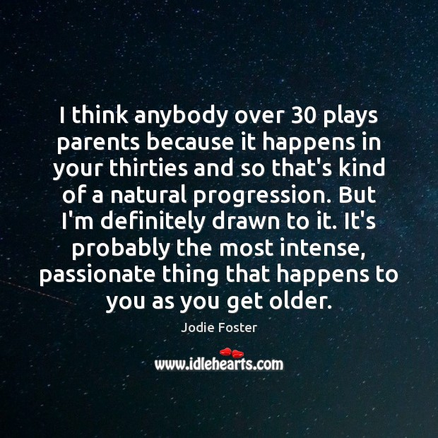 I think anybody over 30 plays parents because it happens in your thirties Jodie Foster Picture Quote