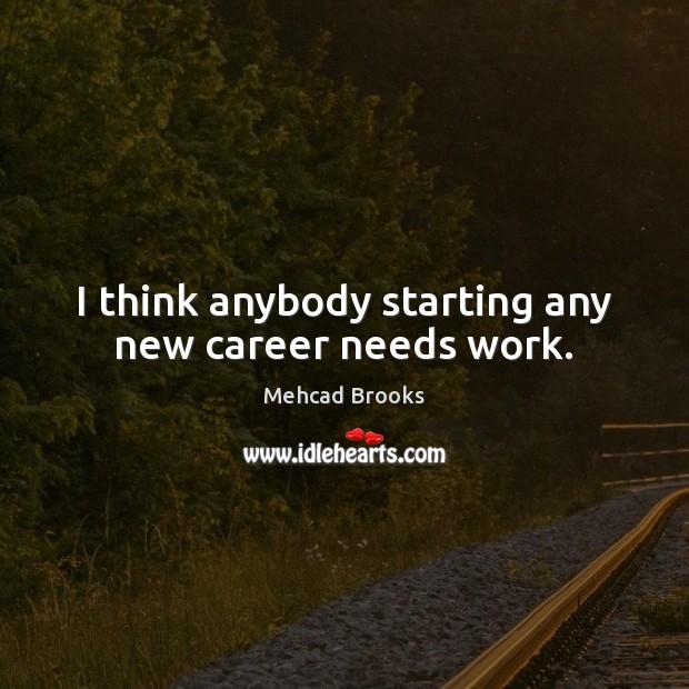 I think anybody starting any new career needs work. Image