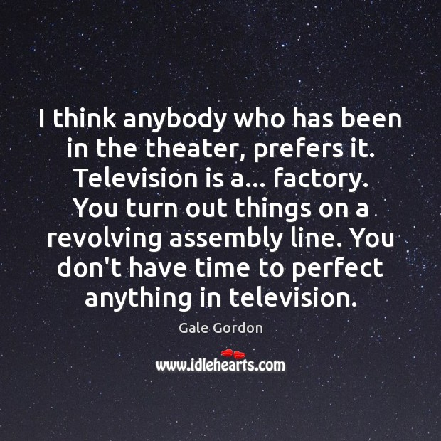 Image, I think anybody who has been in the theater, prefers it. Television