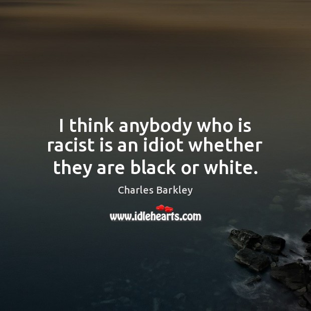 Image, I think anybody who is racist is an idiot whether they are black or white.