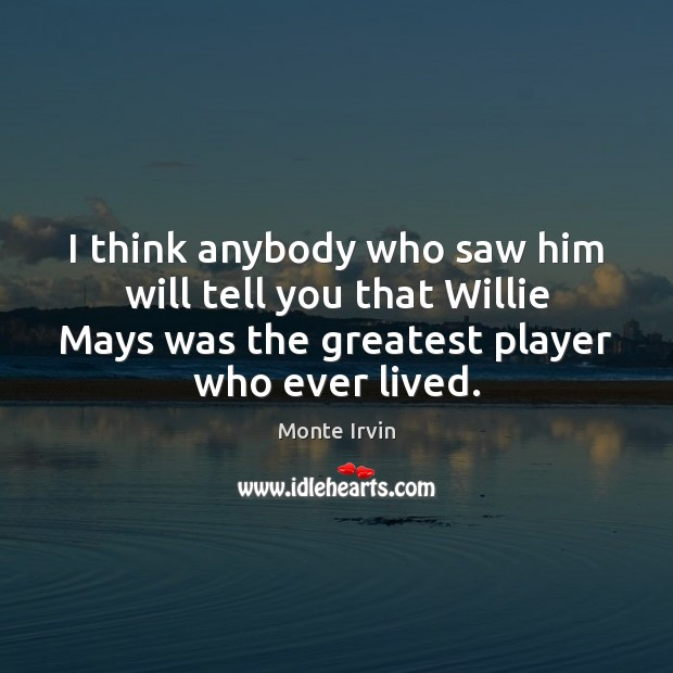 I think anybody who saw him will tell you that Willie Mays Monte Irvin Picture Quote
