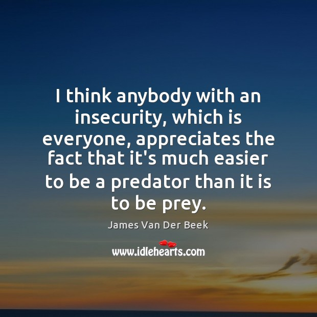 I think anybody with an insecurity, which is everyone, appreciates the fact Image