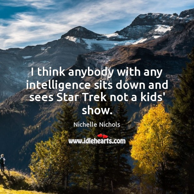 I think anybody with any intelligence sits down and sees Star Trek not a kids' show. Image