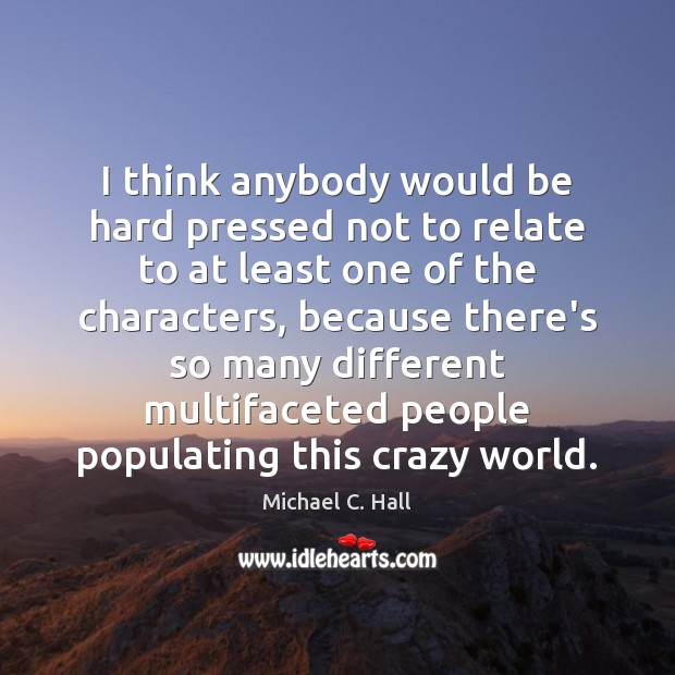 I think anybody would be hard pressed not to relate to at Michael C. Hall Picture Quote