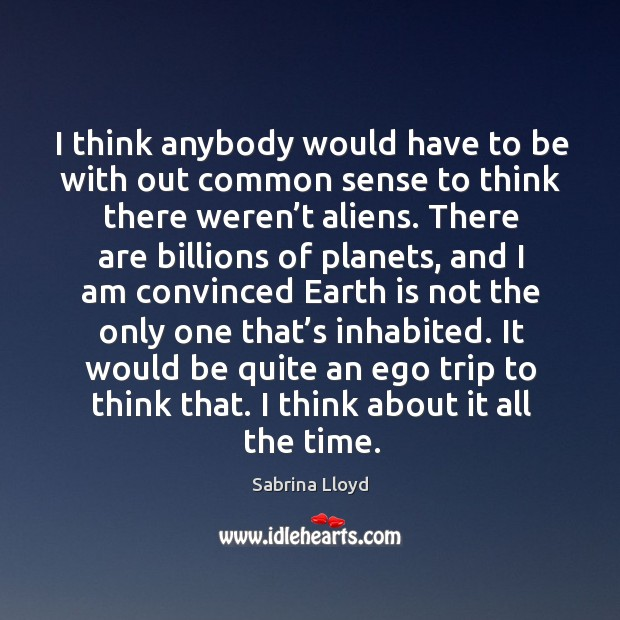 I think anybody would have to be with out common sense to think there weren't aliens. Image