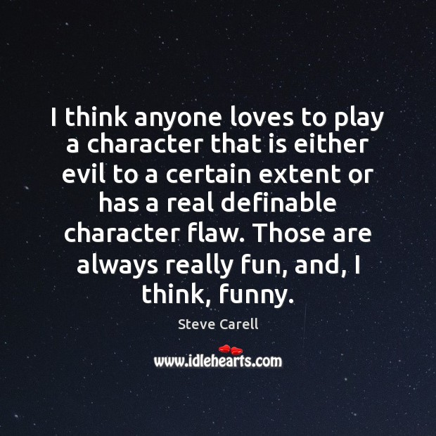 I think anyone loves to play a character that is either evil Steve Carell Picture Quote