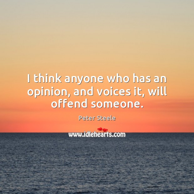 I think anyone who has an opinion, and voices it, will offend someone. Image