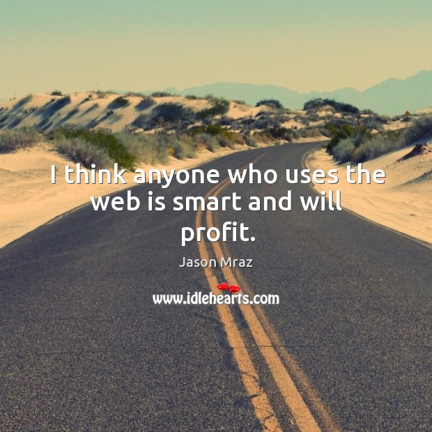 I think anyone who uses the web is smart and will profit. Image