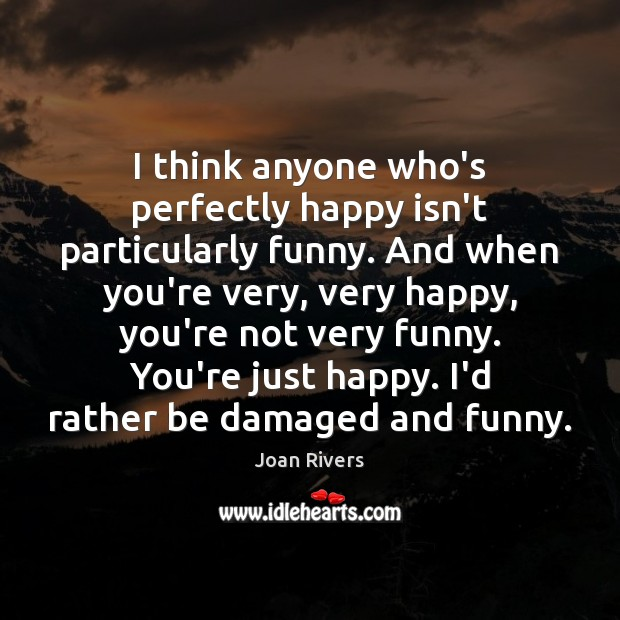 I think anyone who's perfectly happy isn't particularly funny. And when you're Image