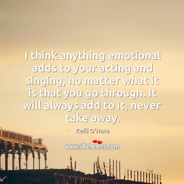 I think anything emotional adds to your acting and singing, no matter Kelli O'Hara Picture Quote