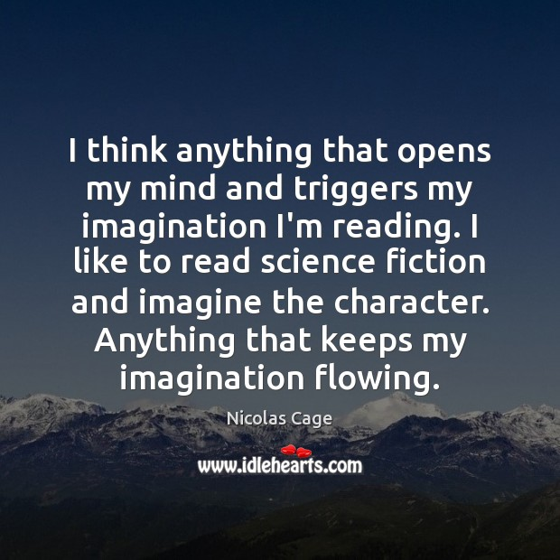 I think anything that opens my mind and triggers my imagination I'm Nicolas Cage Picture Quote