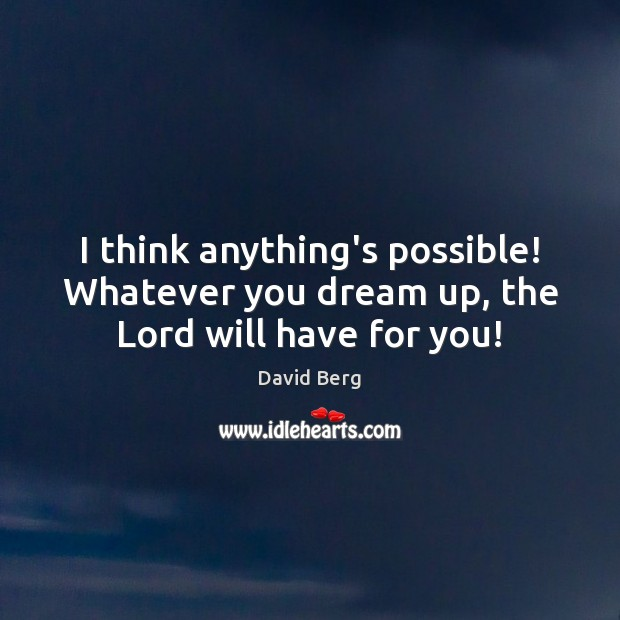 I think anything's possible! Whatever you dream up, the Lord will have for you! David Berg Picture Quote