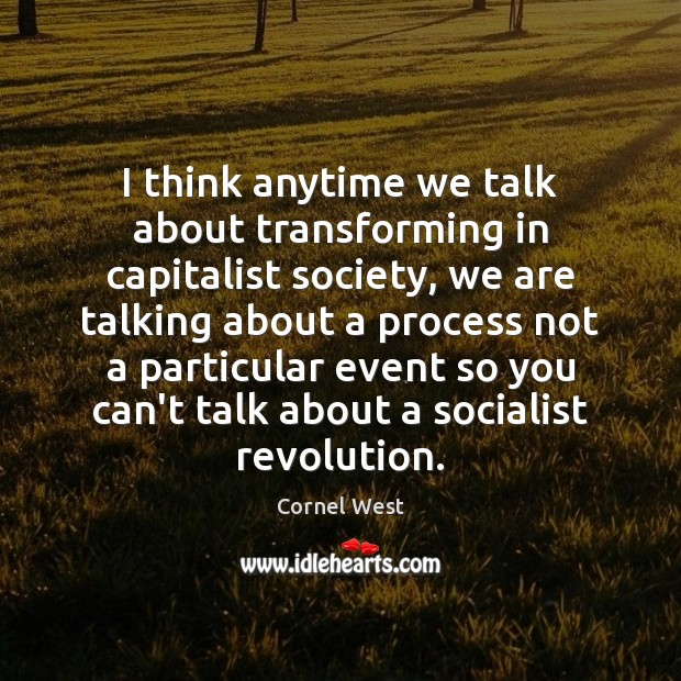 I think anytime we talk about transforming in capitalist society, we are Cornel West Picture Quote