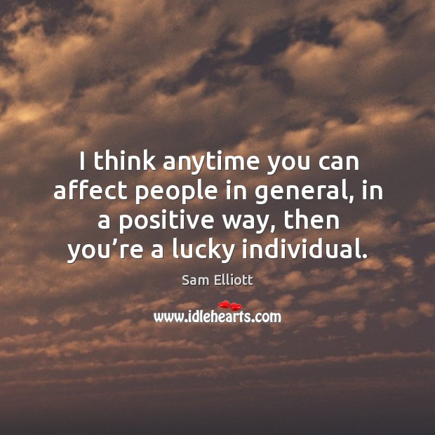 I think anytime you can affect people in general, in a positive way, then you're a lucky individual. Image