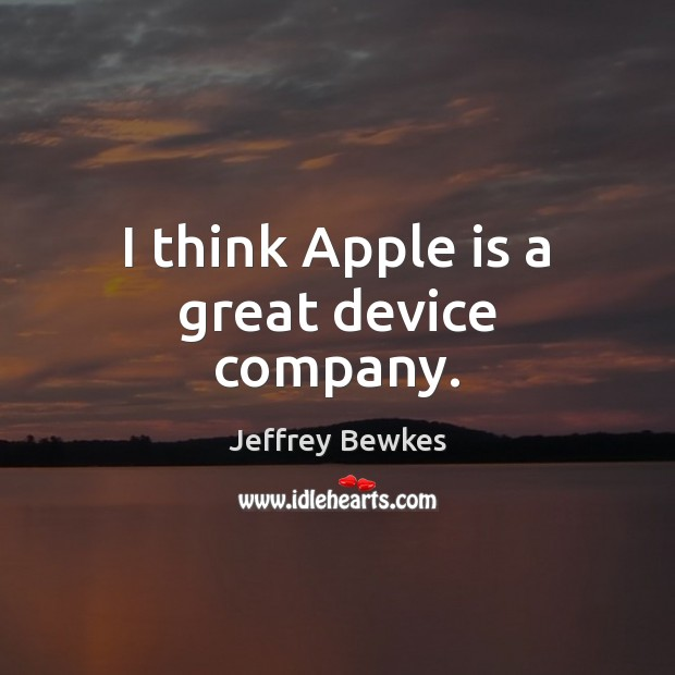 I think Apple is a great device company. Image