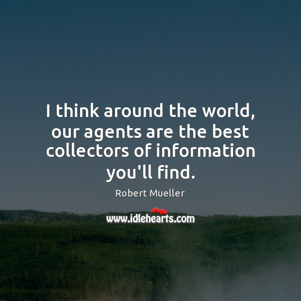 I think around the world, our agents are the best collectors of information you'll find. Image