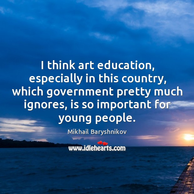 I think art education, especially in this country, which government pretty much ignores Image