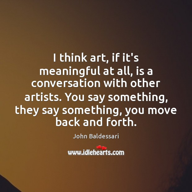 I think art, if it's meaningful at all, is a conversation with John Baldessari Picture Quote