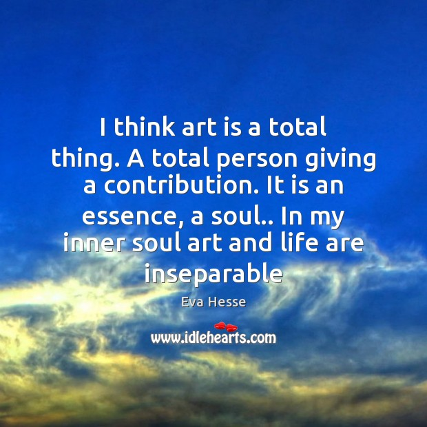I think art is a total thing. A total person giving a Eva Hesse Picture Quote