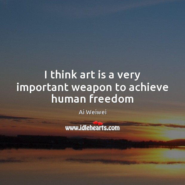 I think art is a very important weapon to achieve human freedom Image