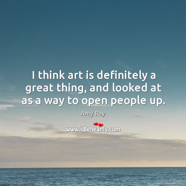 I think art is definitely a great thing, and looked at as a way to open people up. Image