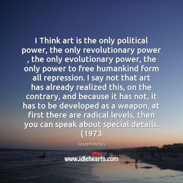 I Think art is the only political power, the only revolutionary power , Joseph Beuys Picture Quote