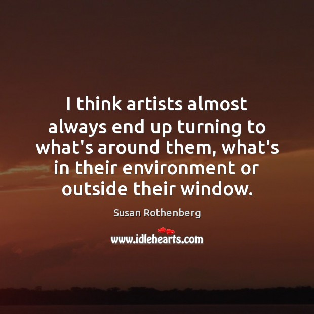 Image, I think artists almost always end up turning to what's around them,
