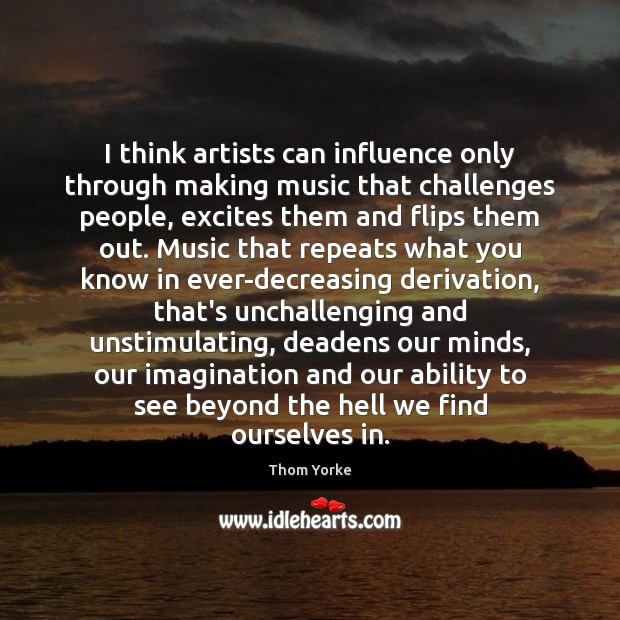 I think artists can influence only through making music that challenges people, Thom Yorke Picture Quote
