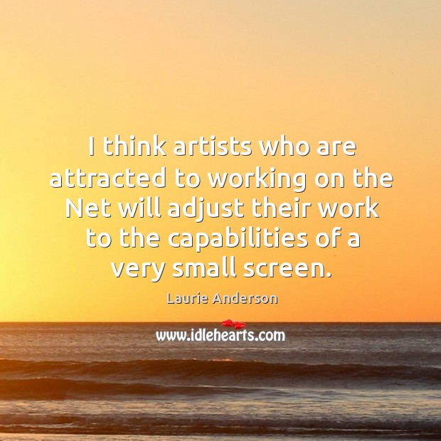 I think artists who are attracted to working on the net will adjust their work to the capabilities of a very small screen. Image
