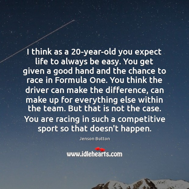 I think as a 20-year-old you expect life to always be easy. Image