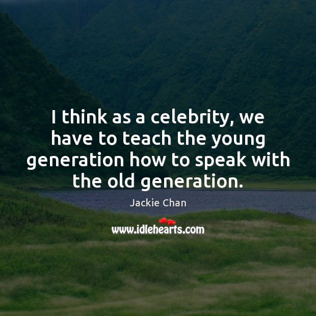 I think as a celebrity, we have to teach the young generation Jackie Chan Picture Quote