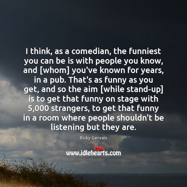 I think, as a comedian, the funniest you can be is with Image