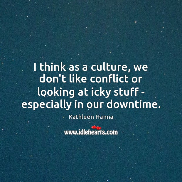 I think as a culture, we don't like conflict or looking at Kathleen Hanna Picture Quote