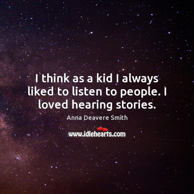 I think as a kid I always liked to listen to people. I loved hearing stories. Image