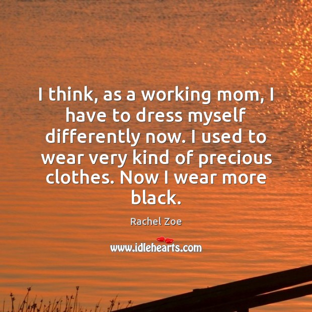 Image, I think, as a working mom, I have to dress myself differently