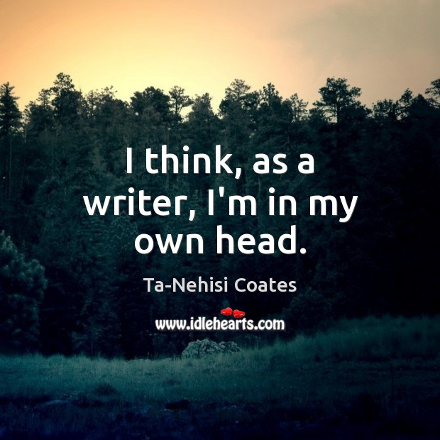 I think, as a writer, I'm in my own head. Ta-Nehisi Coates Picture Quote