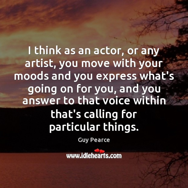 Image, I think as an actor, or any artist, you move with your