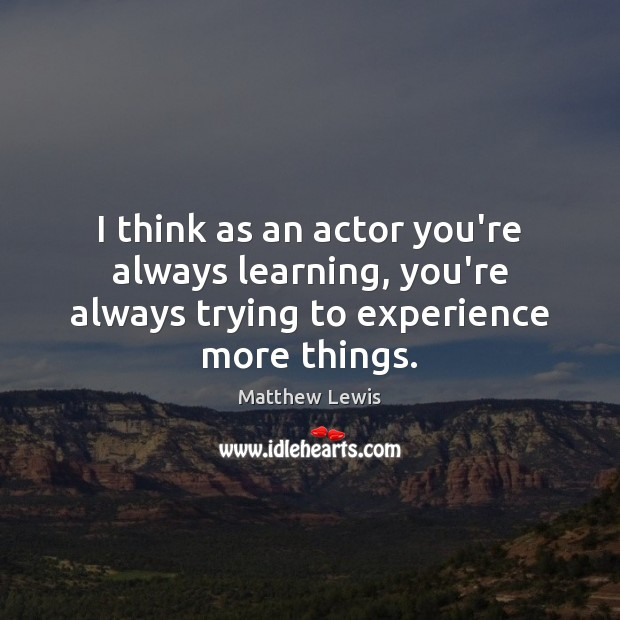 I think as an actor you're always learning, you're always trying to Image