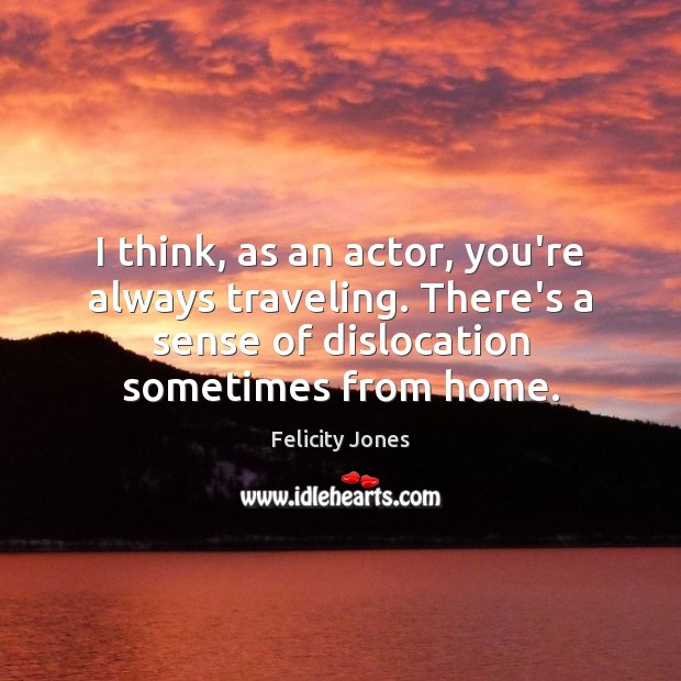 I think, as an actor, you're always traveling. There's a sense of Travel Quotes Image