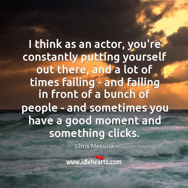 I think as an actor, you're constantly putting yourself out there, and Image