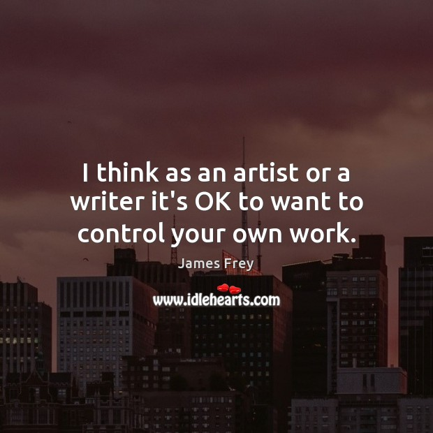 I think as an artist or a writer it's OK to want to control your own work. James Frey Picture Quote