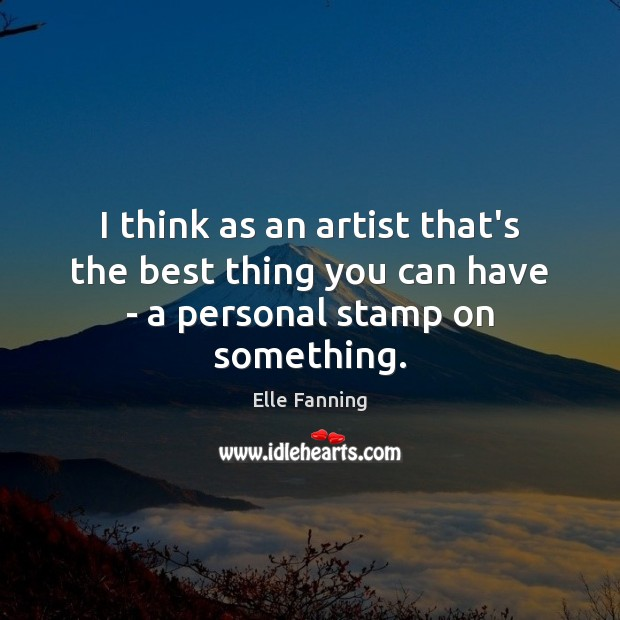 I think as an artist that's the best thing you can have – a personal stamp on something. Elle Fanning Picture Quote