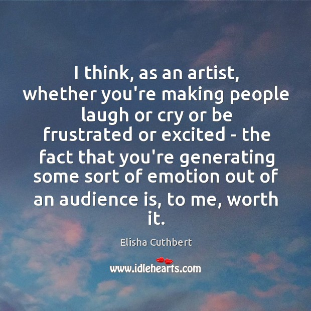 I think, as an artist, whether you're making people laugh or cry Elisha Cuthbert Picture Quote