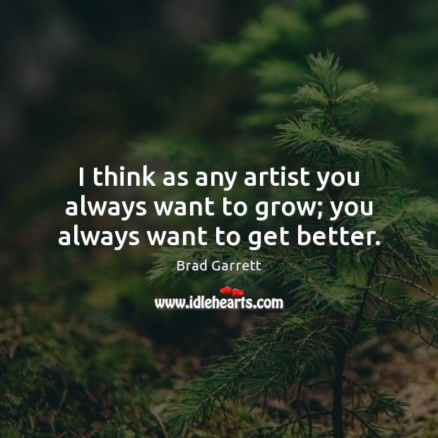 Image, I think as any artist you always want to grow; you always want to get better.