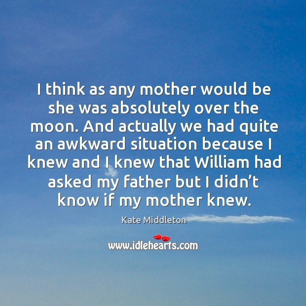 I think as any mother would be she was absolutely over the moon. Kate Middleton Picture Quote