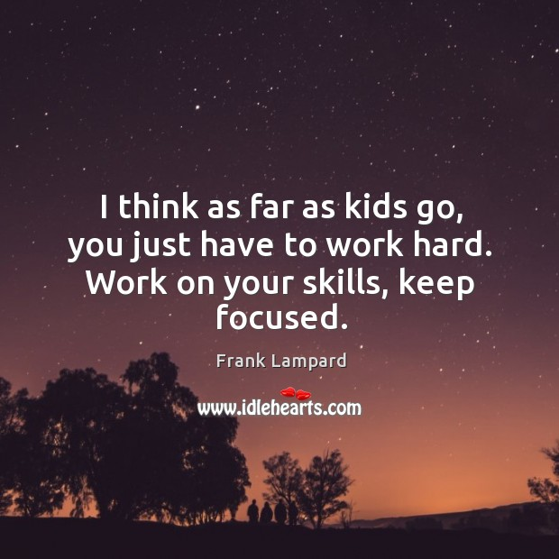 I think as far as kids go, you just have to work hard. Work on your skills, keep focused. Frank Lampard Picture Quote