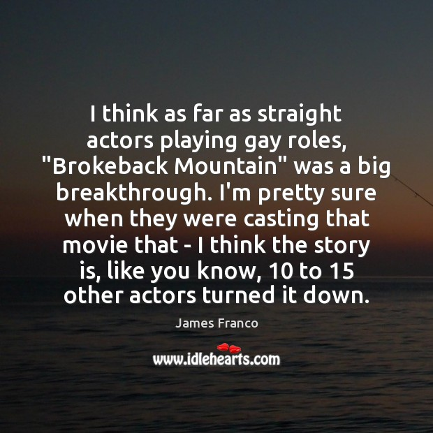 """I think as far as straight actors playing gay roles, """"Brokeback Mountain"""" James Franco Picture Quote"""