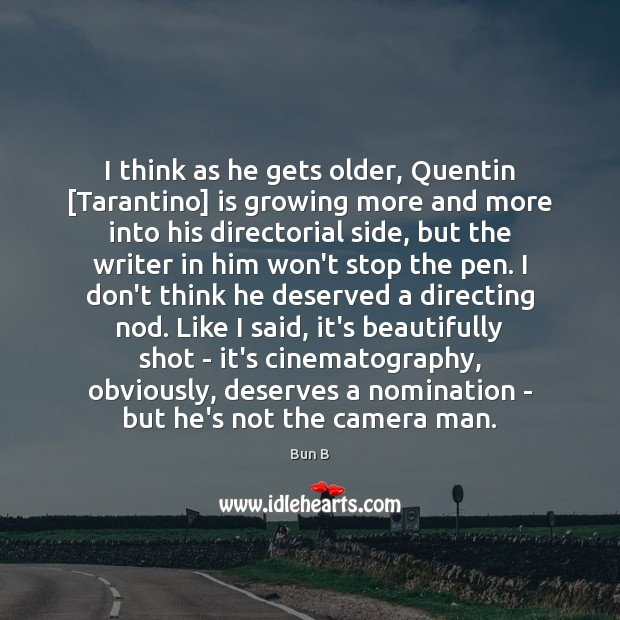 I think as he gets older, Quentin [Tarantino] is growing more and Bun B Picture Quote