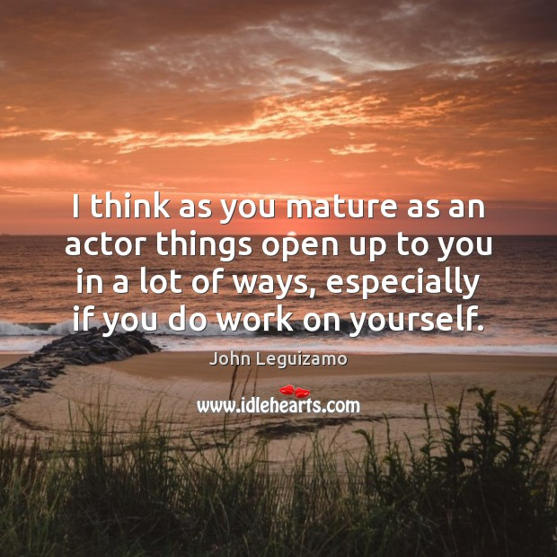 I think as you mature as an actor things open up to John Leguizamo Picture Quote